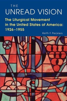 The Unread Vision: The Liturgical Movement in the United States of America 1926-1955   -     By: Keith F. Pecklers