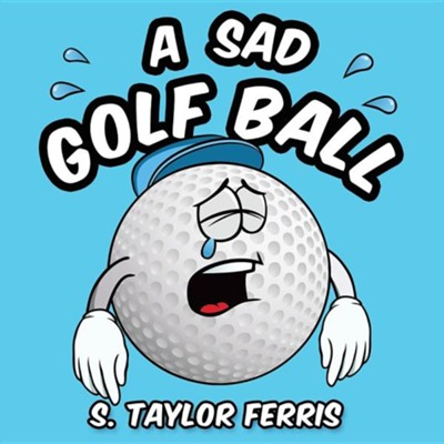 A Sad Golf Ball  -     By: S. Taylor Ferris
