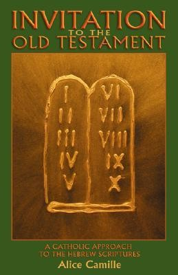 Invitation to the Old Testament: A Catholic Approach the Hebrew Scriptures  -     By: Alice Camille