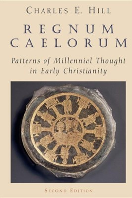 Regnum Caelorum: Patterns of Millennial Thought in       Early Christianity, Second Edition  -     By: Charles E. Hill