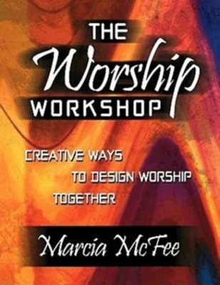 The Worship Workshop: Creative Ways to Design Worship Together  -     By: Marcia McFee