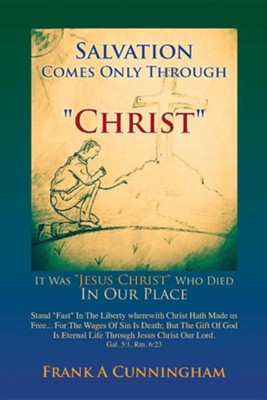Salvation Comes Only Through Christ  -     By: Frank A. Cunningham