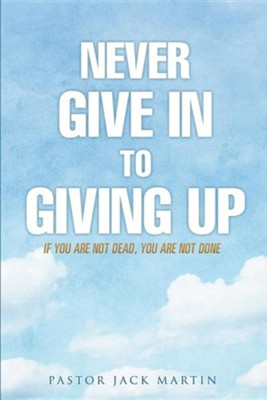 Never Give in to Giving Up  -     By: Jack Martin