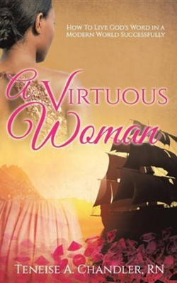 A Virtuous Woman  -     By: Teneise A. Chandler RN