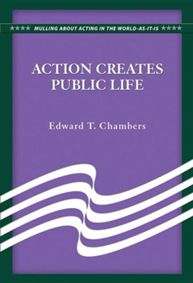Action Creates Public Life  -     By: Edward T. Chambers