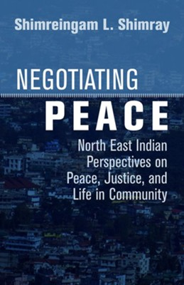 Negotiating Peace: North East Indian Perspectives on Peace, Justice, and Life in Community  -     By: Shimreingam L. Shimray