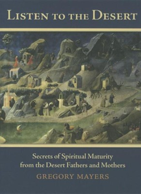 Listen to the Desert: Secrets of Spiritual Maturity from the Desert Fathers and Mothers  -     By: Gregory Mayers
