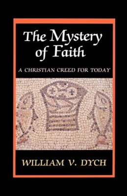 The Mystery of Faith: A Christian Creed for Today   -     By: William Dych