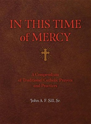 In This Time of Mercy: A Compendium of Traditional Catholic Prayers and Practices  -     By: John F.A. Sill