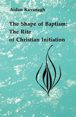 The Shape of Baptism: The Rite of Christian Initiation   -     By: Aidan Kavanagh