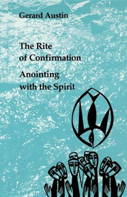 The Rite of Confirmation: Anointing with the Spirit   -     By: Gerard Austin