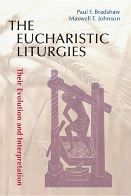 The Eucharistic Liturgies: Their Evolution and Interpretation  -     By: Paul F. Bradshaw;, Maxwell E. Johnson