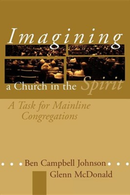 Imagining a Church in the Spirit: A Task for Mainline  Congregations  -     By: Ben Campbell Johnson, Glenn McDonald