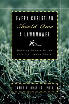 Every Christian Should Own a Lawnmower Helping Others in the Spirit of Jesus Christ  -     By: James R. Bray Jr.