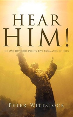 Hear Him The One Hundred Twenty-Five Commands of Jesus   -     By: Peter Wittstock