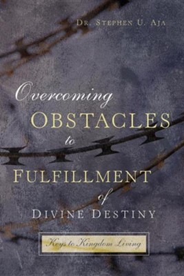 Overcoming Obstacles to Fulfillment of Divine Destiny Keys to Kingdom Living  -     By: Stephen U. Aja