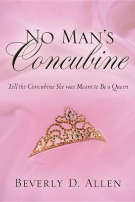 No Man's Concubine: Tell the Concubine She Was Meant to Be A Queen  -     By: Beverly D. Allen