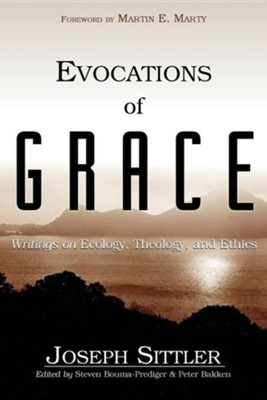 Evocations of Grace: The Writings of Joseph Sittler on Ecology, Theology, and Ethics  -     By: Joseph Sittler, Steven Bouma-Prediger, Peter Bakken