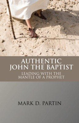 Authentic John the Baptist: Leading with the Mantle of the Prophet  -     By: Mark Partin