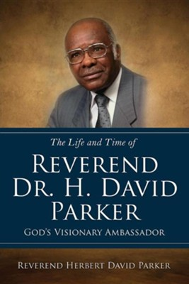 The Life and Time of Reverend Dr. H. David Parker God's Visionary Ambassador  -     By: Herbert David Parker