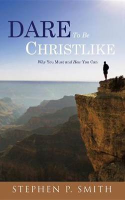 Dare to Be Christlike  -     By: Stephen P. Smith