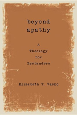 Beyond Apathy: A Theology for Bystanders  -     By: Elisabeth T. Vasko