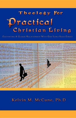 Theology For Practical Christian Living: Cultivating A Closer Relationship With Our Lord And Savior Christ Jesus  -     By: Dr. Kelvin M. McCune