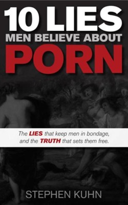 10 Lies Men Believe about Porn: The Lies That Keep Men in Bondage, and the Truth That Sets Them Free  -     By: Stephen Kuhn