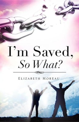I'm Saved, So What?  -     By: Elizabeth Moreau