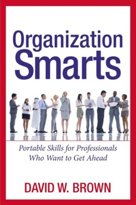 Organization Smarts: Portable Skills for Professionals Who Want to Get Ahead  -     By: David W. Brown