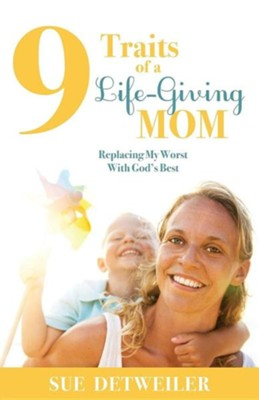 9 Traits of a Life-Giving Mom: Replacing My Worst with God's Best  -     By: Sue Detweiler