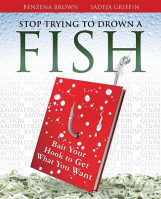 Stop Trying to Drown a Fish  -     By: Benzena Brown, Sadeja Griffin