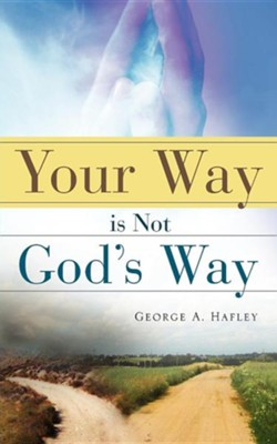 Your Way Is Not God's Way  -     By: George A. Hafley