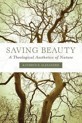 Saving Beauty: A Theological Aesthetics of Nature  -     By: Kathryn B. Alexander