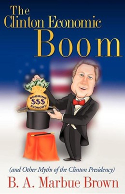 The Clinton Economic Boom: And Other Myths Of The Clinton Presidency  -     By: B.A. Marbue Brown