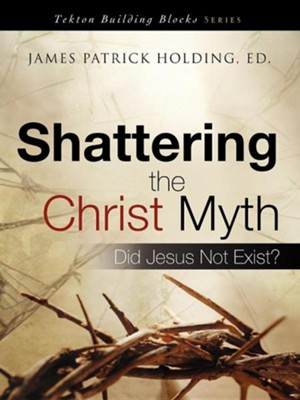 Shattering The Christ Myth: Did Jesus Not Exist?  -     Edited By: James Patrick Holding     By: James Patrick Holding(Ed.)
