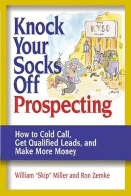 "Knock Your Socks Off Prospecting: How to Cold Call, Get Qualified Leads, and Make More Money  -     By: William ""Skip"" Miller, Ron Zemke"
