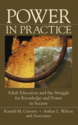 Power in Practice: Adult Education and the Struggle for Knowledge and Power in Society  -     By: Ron M Cervero, Arthur L. Wilson
