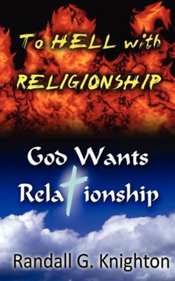 To Hell with Religionship-God Wants Relationship  -     By: Randall G. Knighton