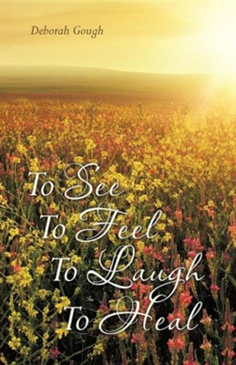 To See to Feel to Laugh to Heal  -     By: Deborah Gough