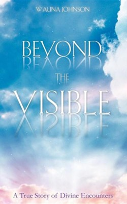 Beyond The Visible: A True Story Of Divine Encounters  -     By: Wauna Johnson