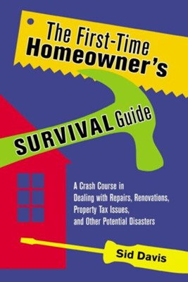The First-Time Homeowner's Survival Guide: A Crash Course in Dealing with Repairs, Renovations, Property Tax Issues, and Other Potential Disasters  -     By: Sid Davis