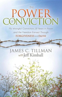 The Power of Conviction: My Wrongful Conviction 18 Years in Prison and the Freedom Earned Through Forgiveness and Faith  -     By: James C. Tillman, Jeff Kimball