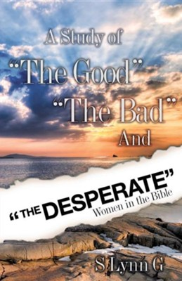 A Study of The Good The Bad and The Desperate Women in the Bible  -     By: S. Lynn G.