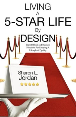 Living A 5-Star Life By Design: Eight Biblical And Business Principles For Enjoying A Lifestyle Of Quality  -     By: Sharon L. Jordan