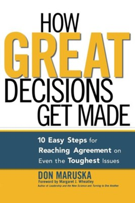 How Great Decisions Get Made: 10 Easy Steps for Reaching Agreement on Even the Toughest Issues  -     By: Don Maruska
