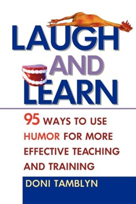 Laugh and Learn: 95 Ways to Use Humor for More Effective Teaching and Training  -     By: Doni Tamblyn