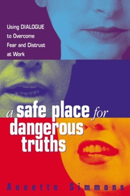 A Safe Place for Dangerous Truths: Using Dialogue to Overcome Fear & Distrust at Work  -     By: Annette Simmons