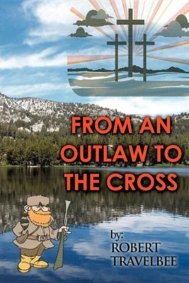 From An Outlaw To The Cross  -     By: Robert Travelbee