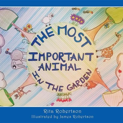 The Most Important Animal in the Garden  -     By: Rita Robertson     Illustrated By: James Robertson